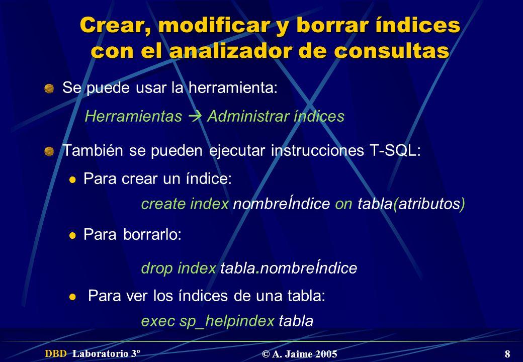 DBD Laboratorio 3º © A. Jaime 2005 8 Crear, modificar y borrar índices con el analizador de consultas Se puede usar la herramienta: Herramientas Admin