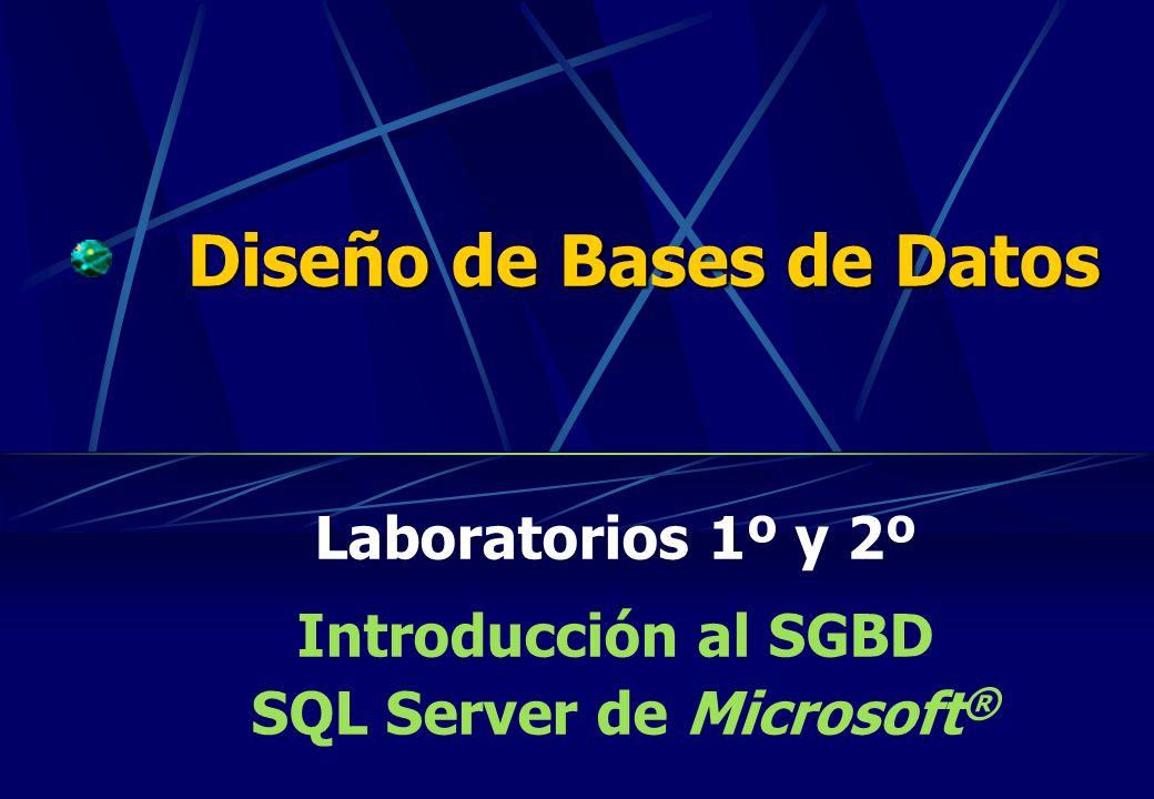 Diseño de Bases de Datos Laboratorios 1º y 2º Introducción al SGBD SQL Server de Microsoft ®