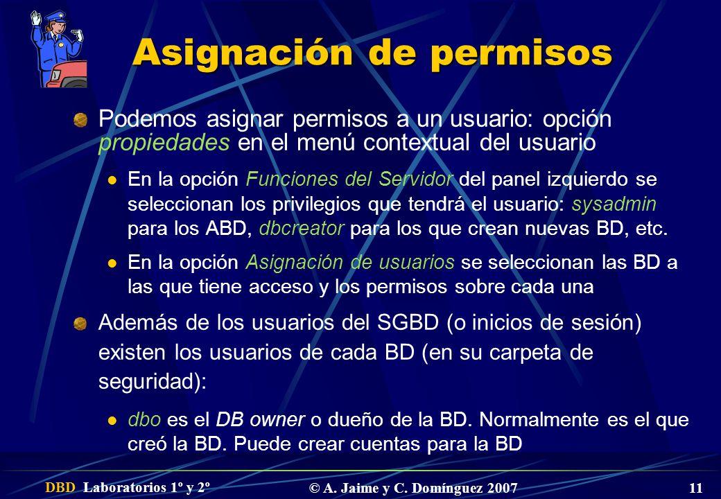 DBD Laboratorios 1º y 2º © A. Jaime y C. Domínguez 2007 11 Asignación de permisos Podemos asignar permisos a un usuario: opción propiedades en el menú
