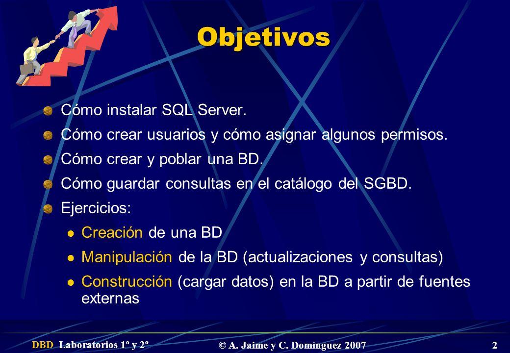 DBD Laboratorios 1º y 2º © A. Jaime y C. Domínguez 2007 2 Objetivos Cómo instalar SQL Server. Cómo crear usuarios y cómo asignar algunos permisos. Cóm