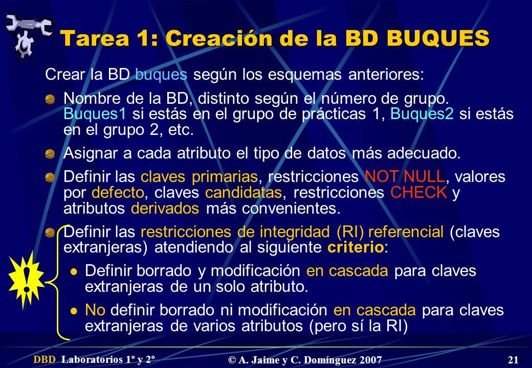 DBD Laboratorios 1º y 2º © A. Jaime y C. Domínguez 2007 21 Tarea 1: Creación de la BD BUQUES Crear la BD buques según los esquemas anteriores: Nombre