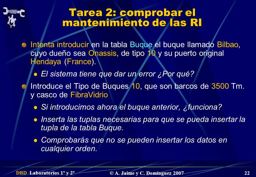 DBD Laboratorios 1º y 2º © A. Jaime y C. Domínguez 2007 22 Tarea 2: comprobar el mantenimiento de las RI Intenta introducir en la tabla Buque el buque