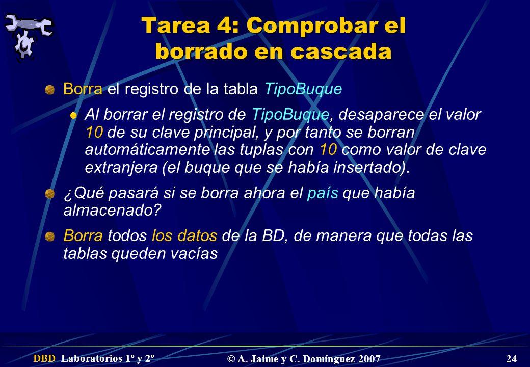 DBD Laboratorios 1º y 2º © A. Jaime y C. Domínguez 2007 24 Tarea 4: Comprobar el borrado en cascada Borra el registro de la tabla TipoBuque Al borrar
