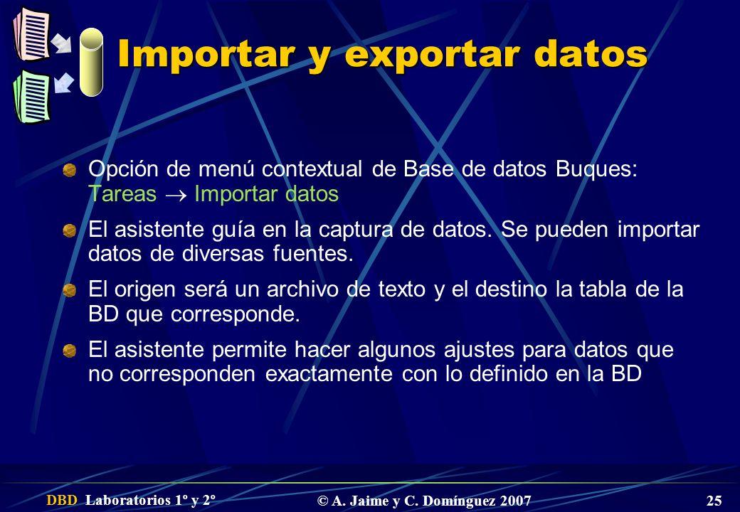 DBD Laboratorios 1º y 2º © A. Jaime y C. Domínguez 2007 25 Importar y exportar datos Opción de menú contextual de Base de datos Buques: Tareas Importa