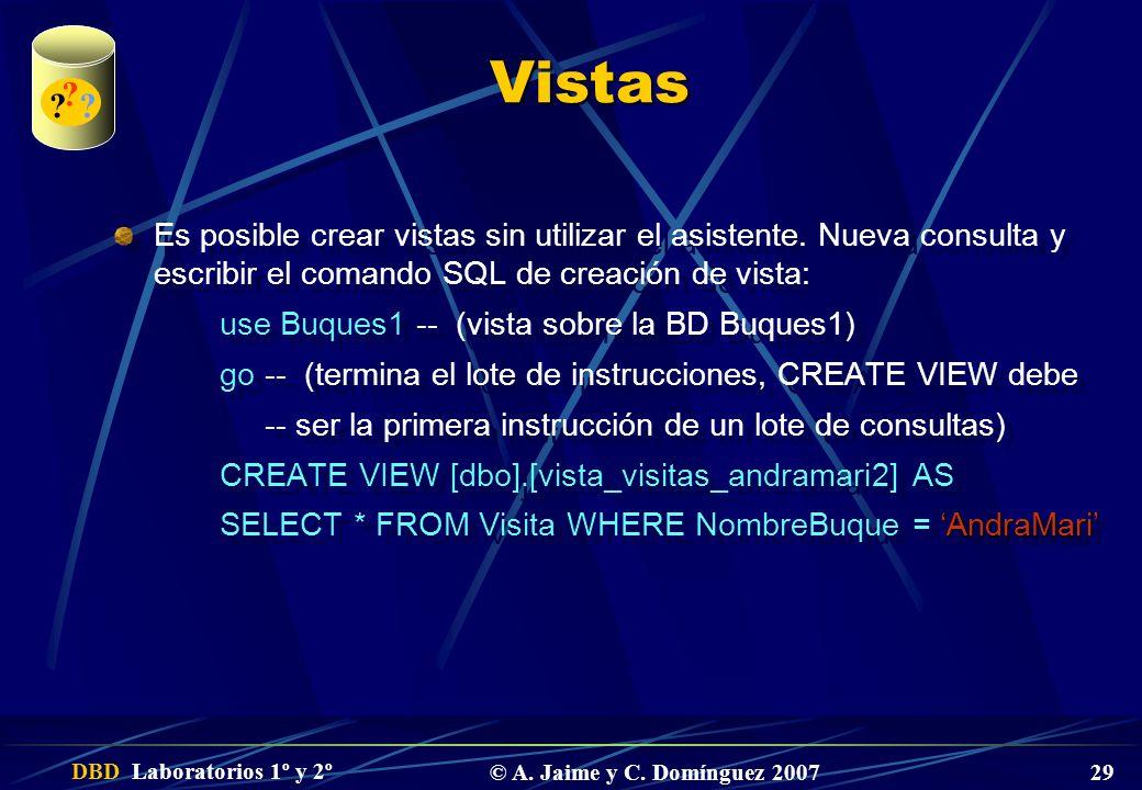 DBD Laboratorios 1º y 2º © A. Jaime y C. Domínguez 2007 29 Vistas Es posible crear vistas sin utilizar el asistente. Nueva consulta y escribir el coma