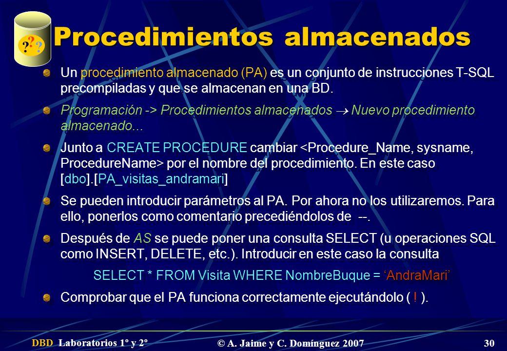 DBD Laboratorios 1º y 2º © A. Jaime y C. Domínguez 2007 30 Procedimientos almacenados Un procedimiento almacenado (PA) es un conjunto de instrucciones