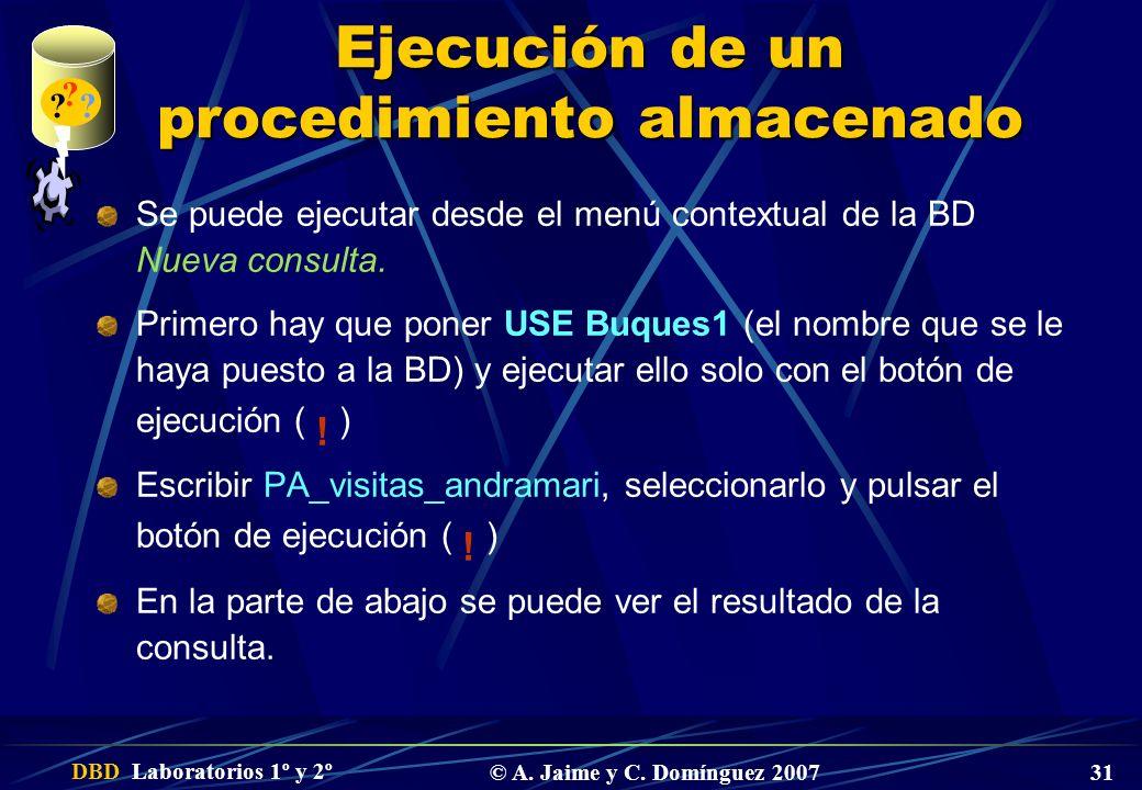 DBD Laboratorios 1º y 2º © A. Jaime y C. Domínguez 2007 31 Ejecución de un procedimiento almacenado Se puede ejecutar desde el menú contextual de la B