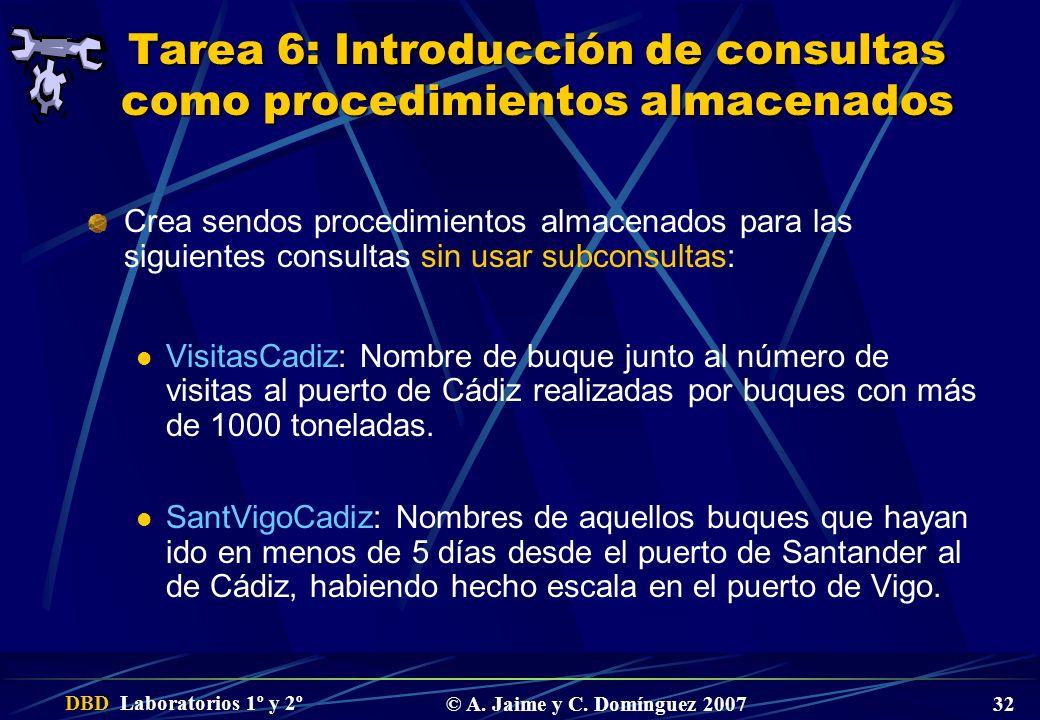 DBD Laboratorios 1º y 2º © A. Jaime y C. Domínguez 2007 32 Tarea 6: Introducción de consultas como procedimientos almacenados Crea sendos procedimient