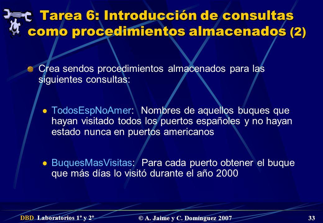DBD Laboratorios 1º y 2º © A. Jaime y C. Domínguez 2007 33 Tarea 6: Introducción de consultas como procedimientos almacenados (2) Crea sendos procedim