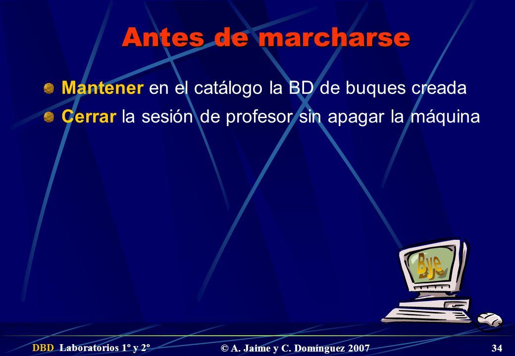 DBD Laboratorios 1º y 2º © A. Jaime y C. Domínguez 2007 34 Antes de marcharse Mantener en el catálogo la BD de buques creada Cerrar la sesión de profe