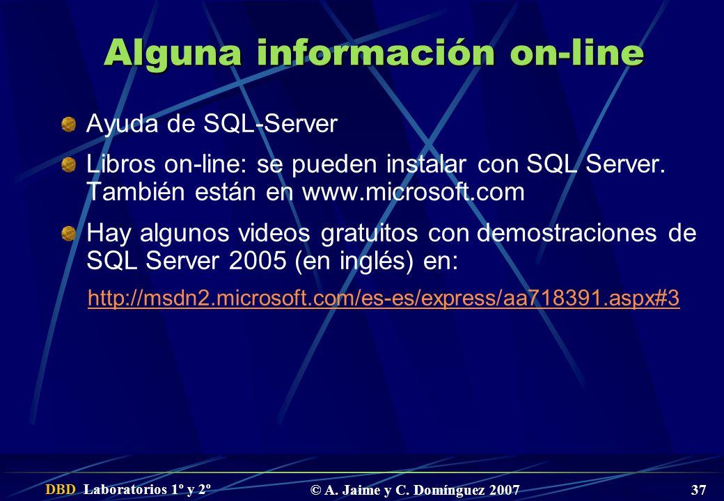 DBD Laboratorios 1º y 2º © A. Jaime y C. Domínguez 2007 37 Alguna información on-line Ayuda de SQL-Server Libros on-line: se pueden instalar con SQL S