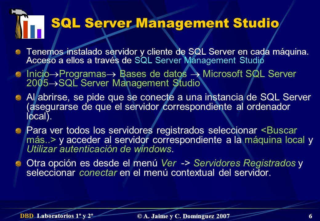 DBD Laboratorios 1º y 2º © A. Jaime y C. Domínguez 2007 6 SQL Server Management Studio Tenemos instalado servidor y cliente de SQL Server en cada máqu