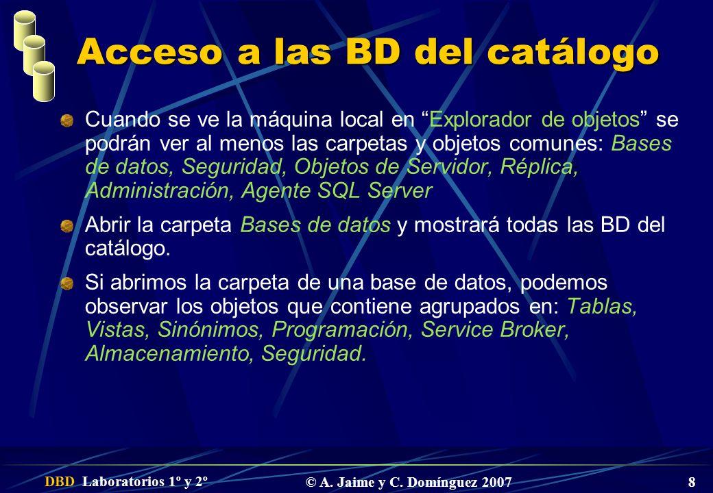 DBD Laboratorios 1º y 2º © A. Jaime y C. Domínguez 2007 8 Acceso a las BD del catálogo Cuando se ve la máquina local en Explorador de objetos se podrá