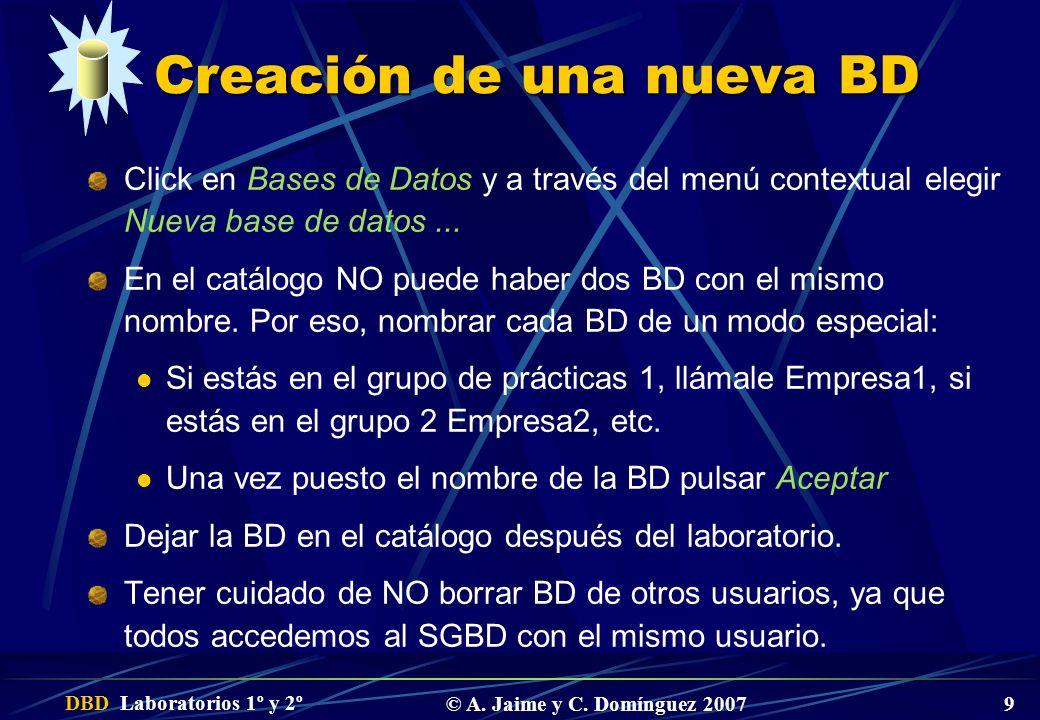 DBD Laboratorios 1º y 2º © A. Jaime y C. Domínguez 2007 9 Creación de una nueva BD Click en Bases de Datos y a través del menú contextual elegir Nueva