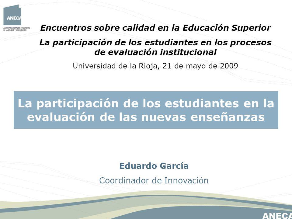 Eduardo García Coordinador de Innovación La participación de los estudiantes en la evaluación de las nuevas enseñanzas Encuentros sobre calidad en la Educación Superior La participación de los estudiantes en los procesos de evaluación institucional Universidad de la Rioja, 21 de mayo de 2009