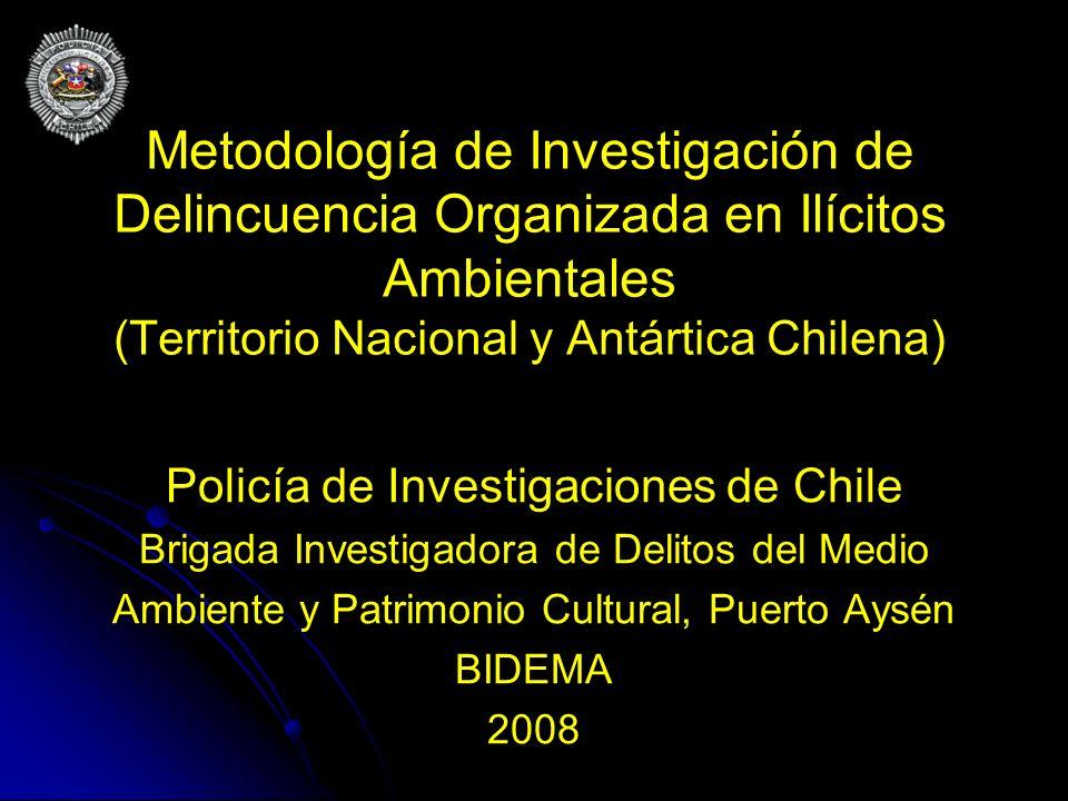 Metodología de Investigación de Delincuencia Organizada en Ilícitos Ambientales (Territorio Nacional y Antártica Chilena) Policía de Investigaciones d