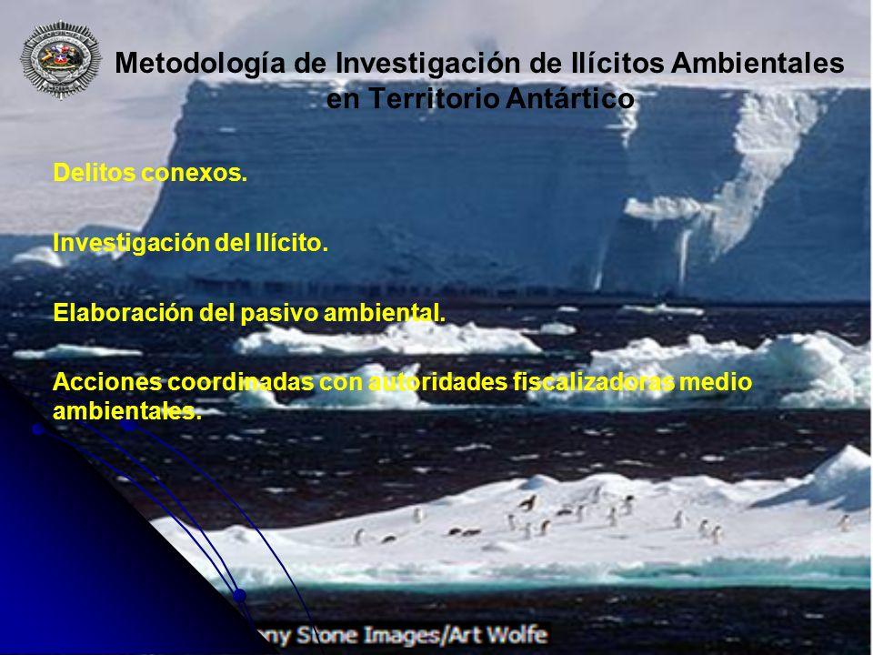 Metodología de Investigación de Ilícitos Ambientales en Territorio Antártico Delitos conexos. Investigación del Ilícito. Elaboración del pasivo ambien