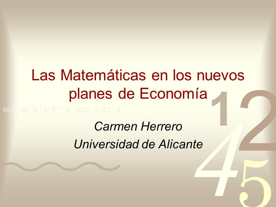 Las Matemáticas en los nuevos planes de Economía Carmen Herrero Universidad de Alicante