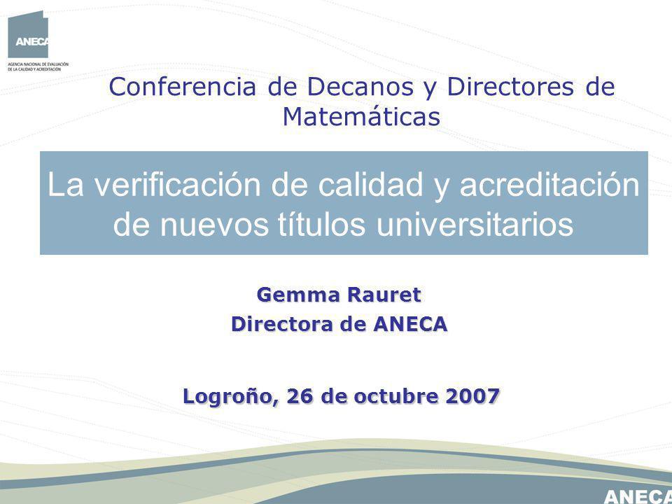 La verificación de calidad y acreditación de nuevos títulos universitarios Conferencia de Decanos y Directores de Matemáticas Gemma Rauret Directora de ANECA Logroño, 26 de octubre 2007