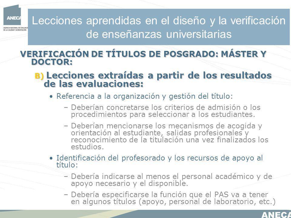 Lecciones aprendidas en el diseño y la verificación de enseñanzas universitarias VERIFICACIÓN DE TÍTULOS DE POSGRADO: MÁSTER Y DOCTOR: B) Lecciones extraídas a partir de los resultados de las evaluaciones: Referencia a la organización y gestión del título: –Deberían concretarse los criterios de admisión o los procedimientos para seleccionar a los estudiantes.