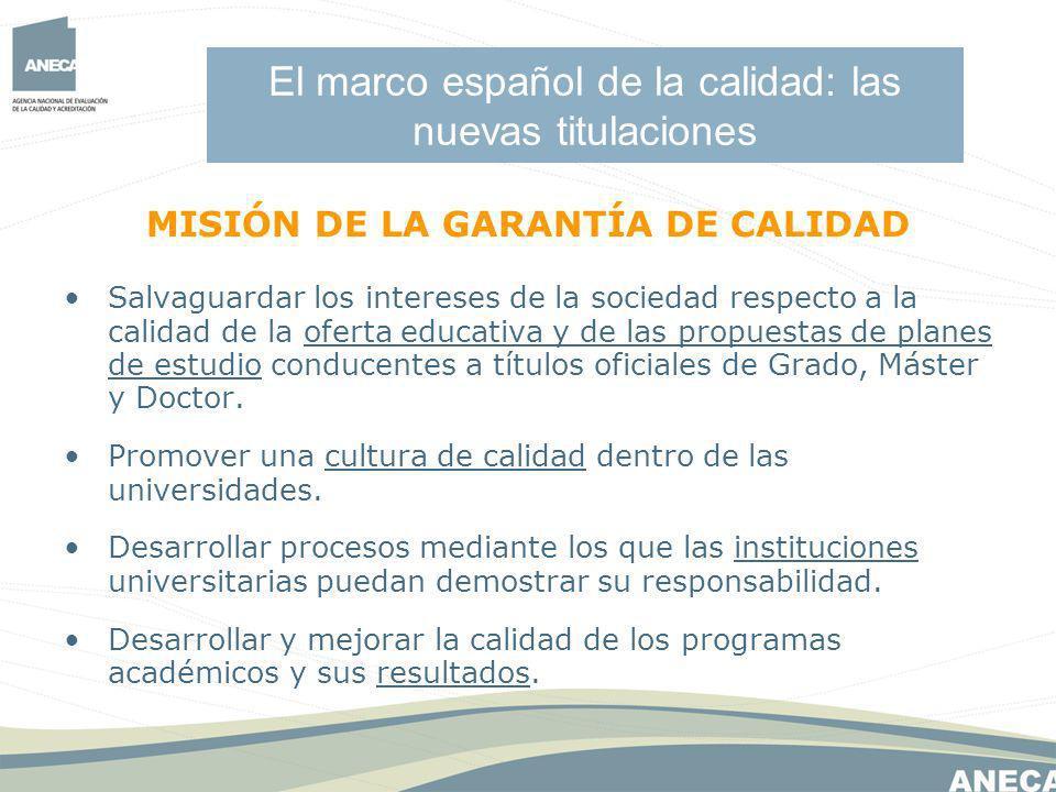El marco español de la calidad: las nuevas titulaciones MISIÓN DE LA GARANTÍA DE CALIDAD Salvaguardar los intereses de la sociedad respecto a la calidad de la oferta educativa y de las propuestas de planes de estudio conducentes a títulos oficiales de Grado, Máster y Doctor.
