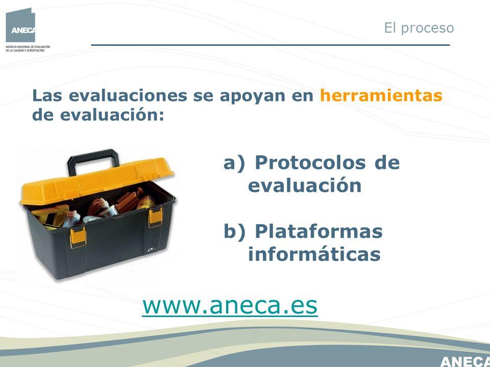 Las evaluaciones se apoyan en herramientas de evaluación: a) Protocolos de evaluación b) Plataformas informáticas www.aneca.es El proceso