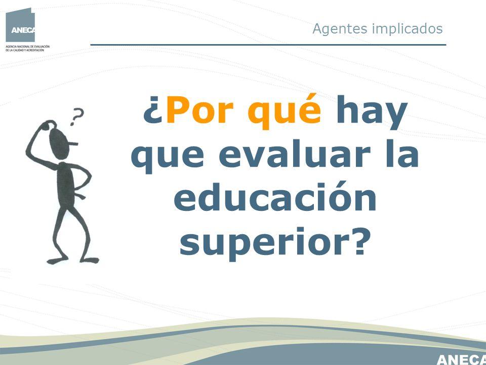 Aplicado al ámbito de la Educación Superior, se realizan evaluaciones para: 1.Mejorar la calidad de las enseñanzas que se imparten 2.Rendir cuentas a la sociedad El por qué de la evaluación