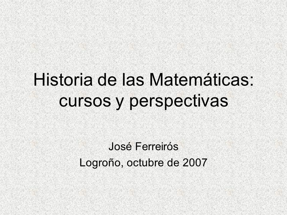 Historia de las Matemáticas: cursos y perspectivas José Ferreirós Logroño, octubre de 2007
