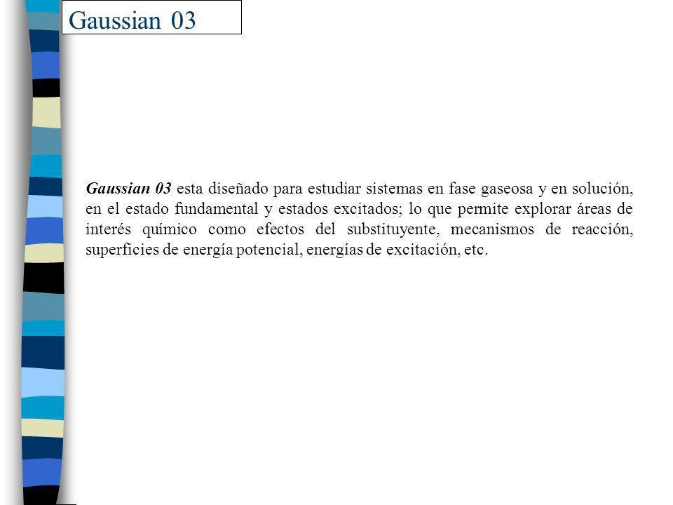 Gaussian 03 Gaussian 03 esta diseñado para estudiar sistemas en fase gaseosa y en solución, en el estado fundamental y estados excitados; lo que permi