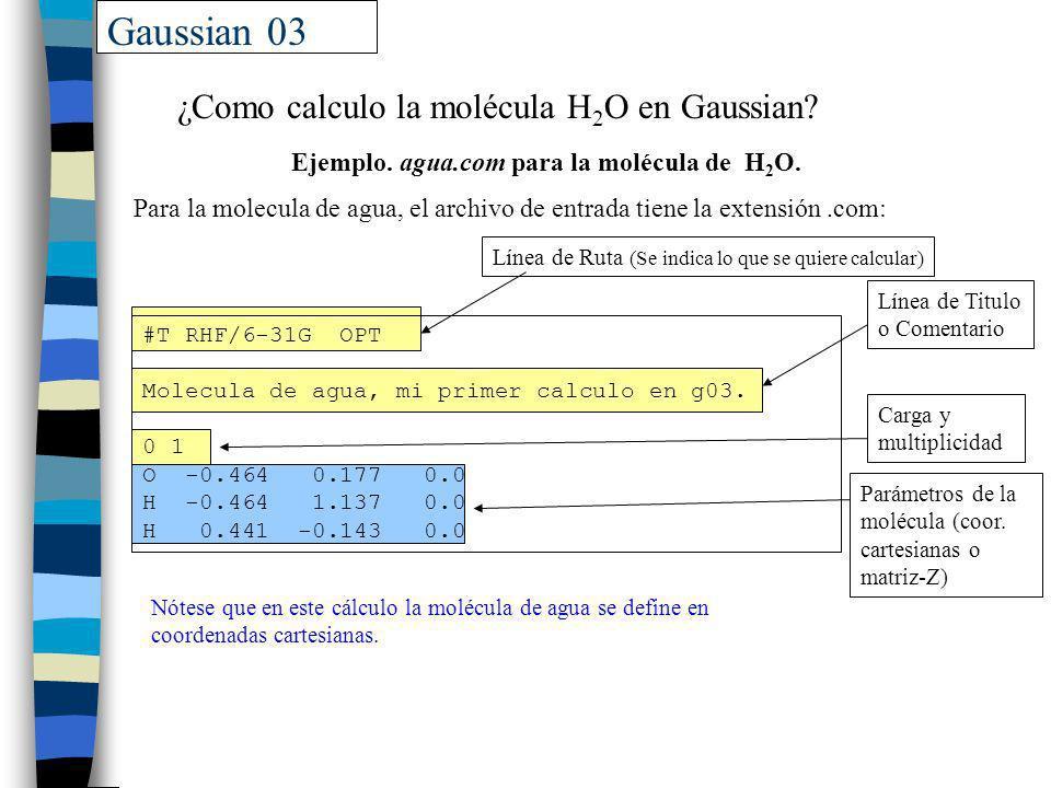Gaussian 03 ¿Como calculo la molécula H 2 O en Gaussian? Nótese que en este cálculo la molécula de agua se define en coordenadas cartesianas. #T RHF/6
