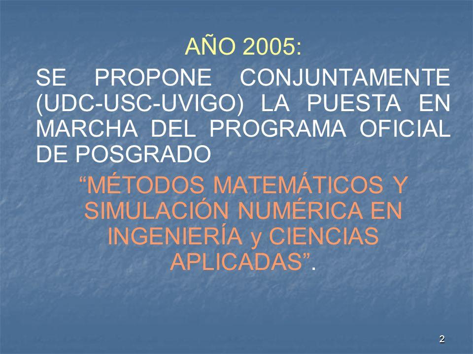 2 AÑO 2005: SE PROPONE CONJUNTAMENTE (UDC-USC-UVIGO) LA PUESTA EN MARCHA DEL PROGRAMA OFICIAL DE POSGRADO MÉTODOS MATEMÁTICOS Y SIMULACIÓN NUMÉRICA EN INGENIERÍA y CIENCIAS APLICADAS.
