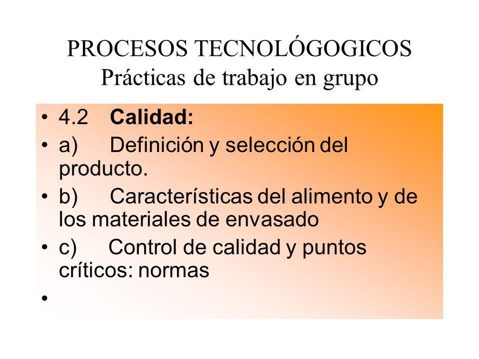 PROCESOS TECNOLÓGOGICOS Prácticas de trabajo en grupo 4.2 Calidad: a) Definición y selección del producto. b) Características del alimento y de los ma