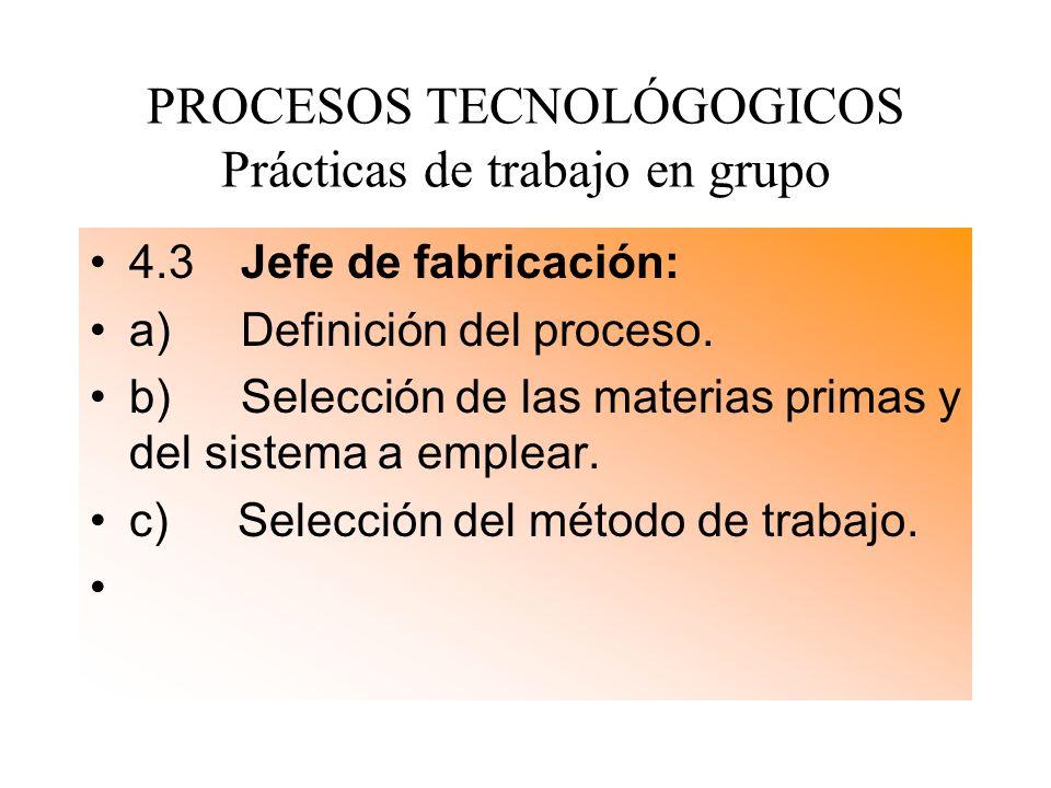 PROCESOS TECNOLÓGOGICOS Prácticas de trabajo en grupo 4.3 Jefe de fabricación: a) Definición del proceso. b) Selección de las materias primas y del si