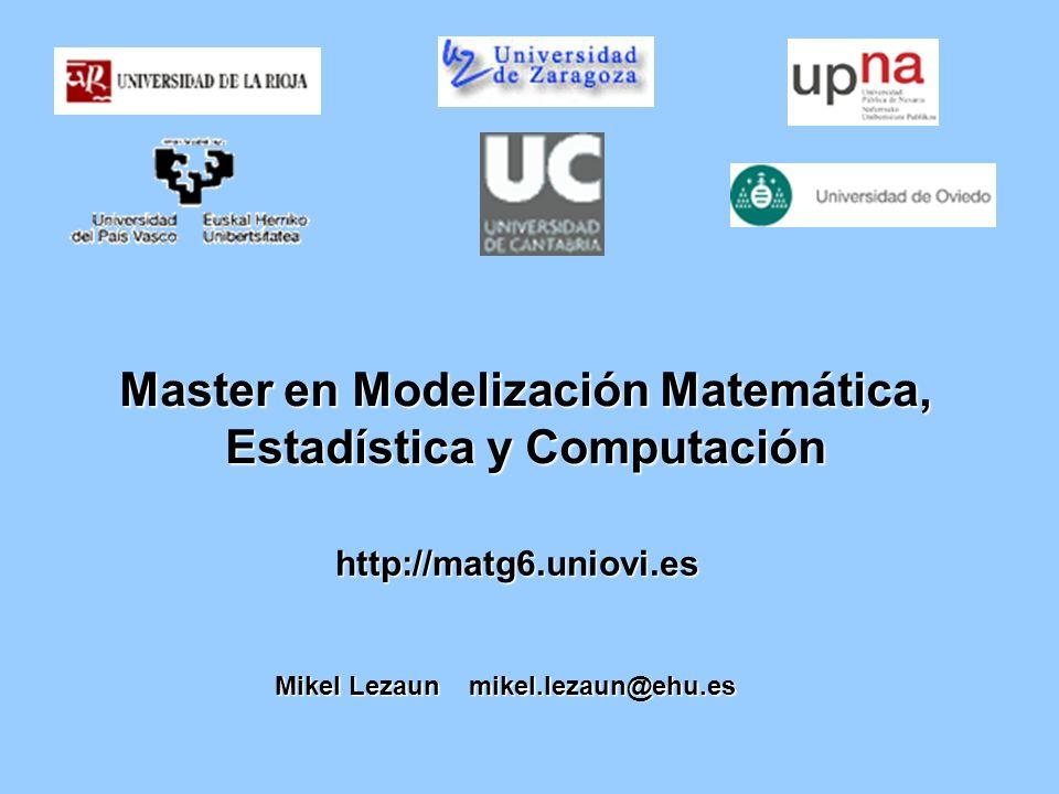 Master en Modelización Matemática, Estadística y Computación http://matg6.uniovi.es Mikel Lezaun mikel.lezaun@ehu.es