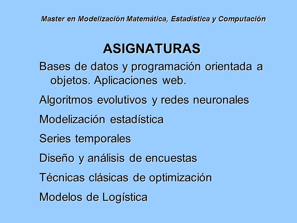 Master en Modelización Matemática, Estadística y Computación Teoría de Control Dinámica no lineal y aplicaciones Métodos numéricos y modelos en física e ingeniería Modelos matemáticos en biología Diseño geométrico asistido por ordenador Criptografía Procesamiento de la señal y de la imagen Modelos matemáticos en astronomía
