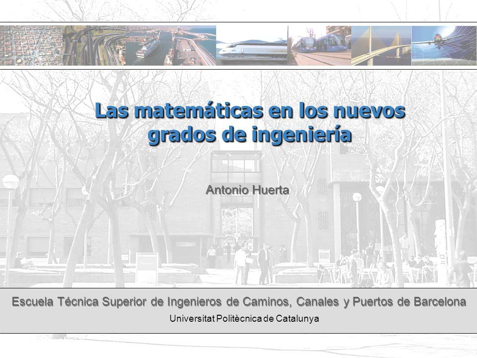 Escuela Técnica Superior de Ingenieros de Caminos, Canales y Puertos de Barcelona Universitat Politècnica de Catalunya Las matemáticas en los nuevos g