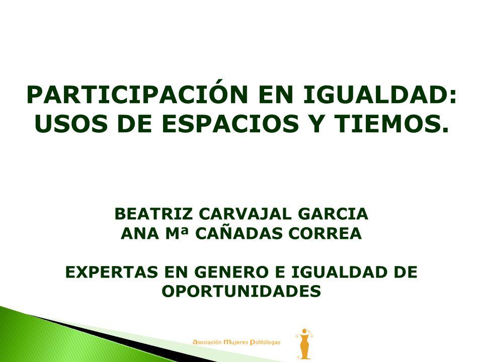 BEATRIZ CARVAJAL GARCIA ANA Mª CAÑADAS CORREA EXPERTAS EN GENERO E IGUALDAD DE OPORTUNIDADES PARTICIPACIÓN EN IGUALDAD: USOS DE ESPACIOS Y TIEMOS.