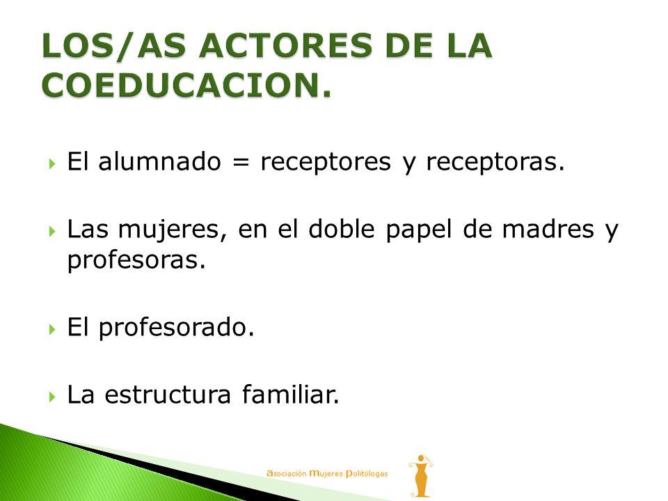 El alumnado = receptores y receptoras. Las mujeres, en el doble papel de madres y profesoras. El profesorado. La estructura familiar.