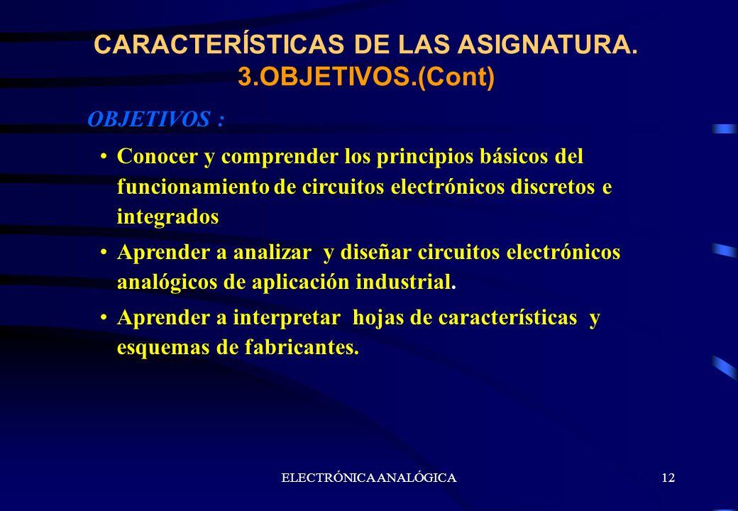 ELECTRÓNICA ANALÓGICA12 CARACTERÍSTICAS DE LAS ASIGNATURA. 3.OBJETIVOS.(Cont) OBJETIVOS : Conocer y comprender los principios básicos del funcionamien