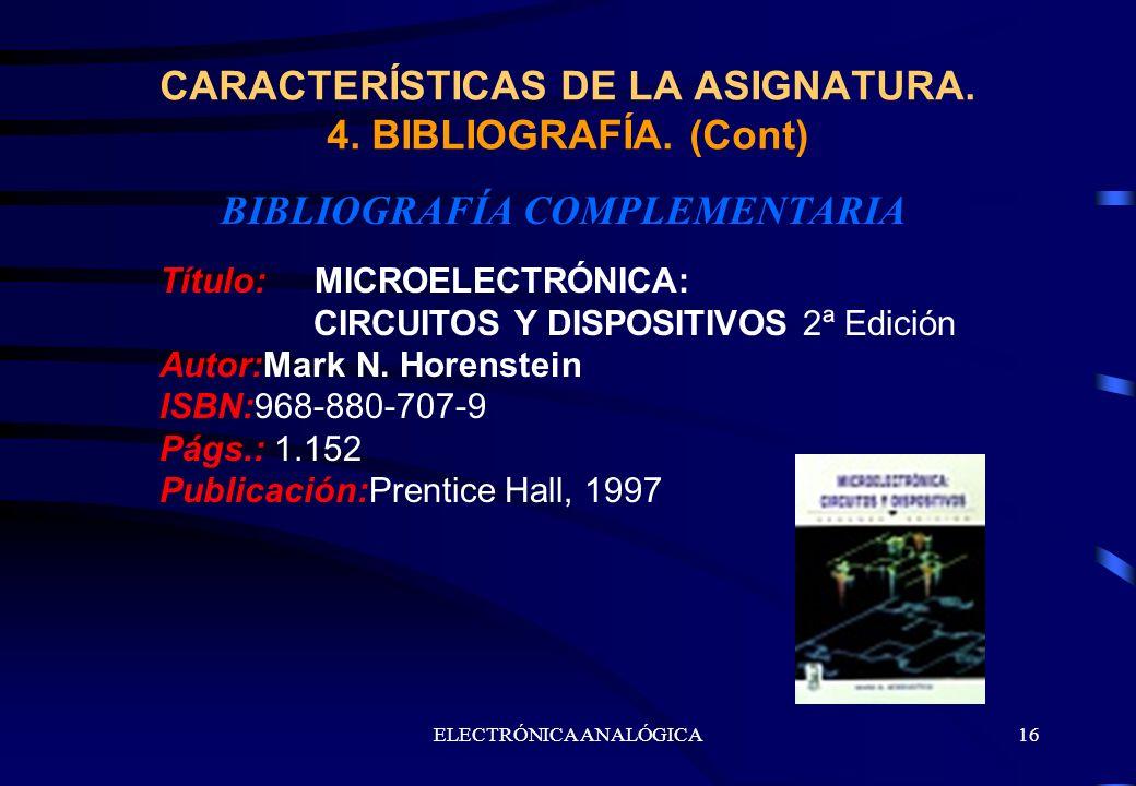 ELECTRÓNICA ANALÓGICA16 BIBLIOGRAFÍA COMPLEMENTARIA CARACTERÍSTICAS DE LA ASIGNATURA. 4. BIBLIOGRAFÍA. (Cont) Título: MICROELECTRÓNICA: CIRCUITOS Y DI