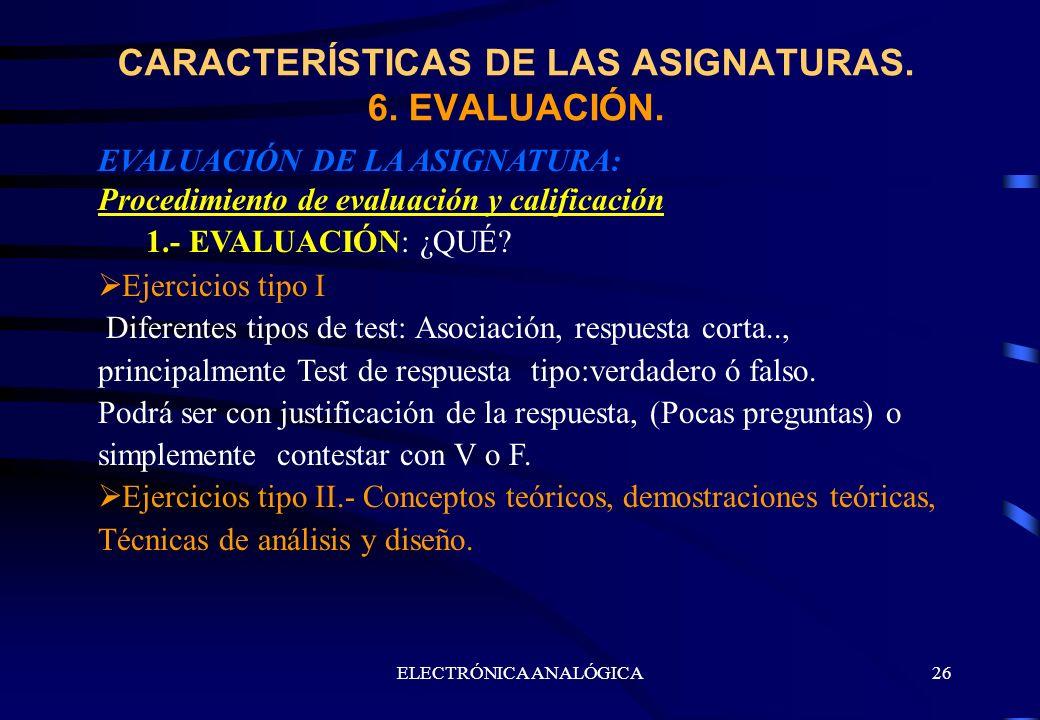 ELECTRÓNICA ANALÓGICA26 EVALUACIÓN DE LA ASIGNATURA: Procedimiento de evaluación y calificación 1.- EVALUACIÓN: ¿QUÉ? Ejercicios tipo I Diferentes tip