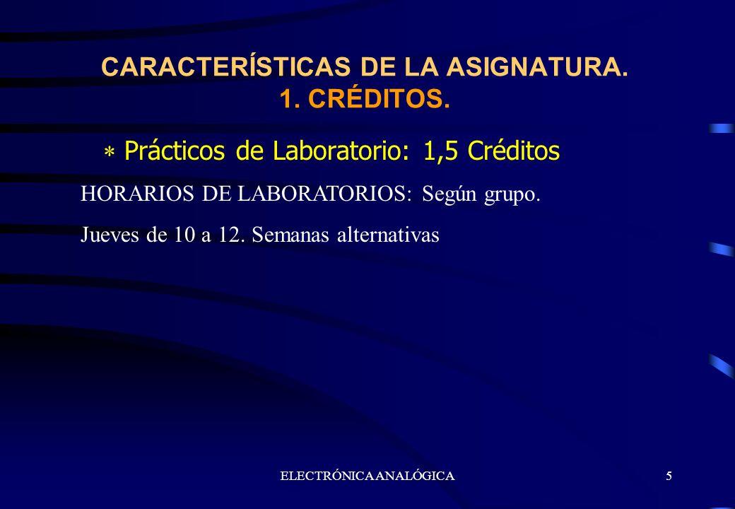 ELECTRÓNICA ANALÓGICA5 Prácticos de Laboratorio: 1,5 Créditos CARACTERÍSTICAS DE LA ASIGNATURA. 1. CRÉDITOS. HORARIOS DE LABORATORIOS: Según grupo. Ju