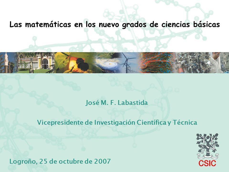 Las matemáticas en los nuevo grados de ciencias básicas José M. F. Labastida Vicepresidente de Investigación Científica y Técnica Logroño, 25 de octub