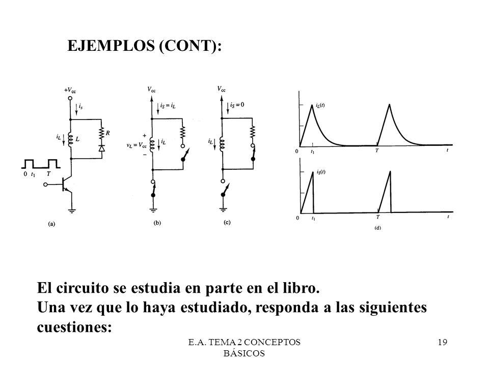 E.A. TEMA 2 CONCEPTOS BÁSICOS 19 EJEMPLOS (CONT): El circuito se estudia en parte en el libro. Una vez que lo haya estudiado, responda a las siguiente