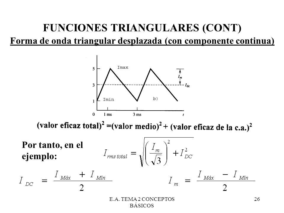 E.A. TEMA 2 CONCEPTOS BÁSICOS 26 FUNCIONES TRIANGULARES (CONT) Forma de onda triangular desplazada (con componente continua) Por tanto, en el ejemplo: