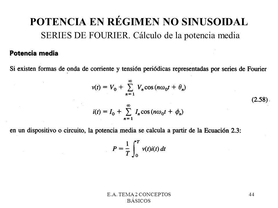 E.A. TEMA 2 CONCEPTOS BÁSICOS 44 POTENCIA EN RÉGIMEN NO SINUSOIDAL SERIES DE FOURIER. Cálculo de la potencia media