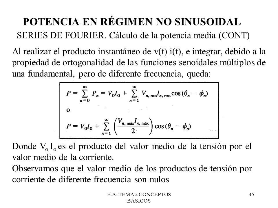E.A. TEMA 2 CONCEPTOS BÁSICOS 45 POTENCIA EN RÉGIMEN NO SINUSOIDAL SERIES DE FOURIER. Cálculo de la potencia media (CONT) Al realizar el producto inst