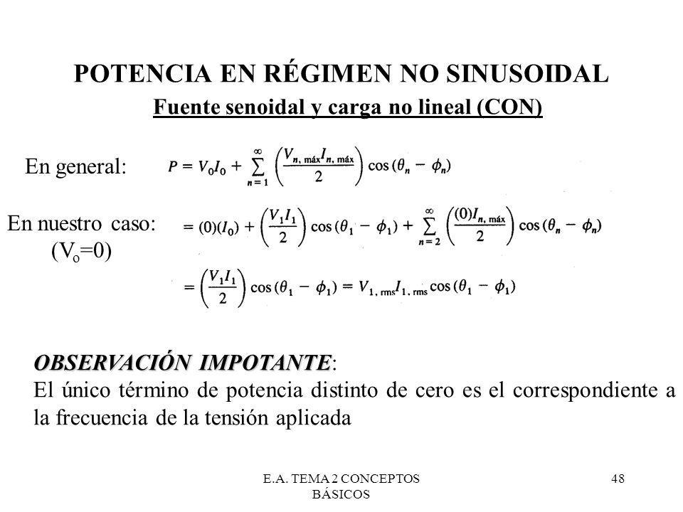 E.A. TEMA 2 CONCEPTOS BÁSICOS 48 POTENCIA EN RÉGIMEN NO SINUSOIDAL Fuente senoidal y carga no lineal (CON) OBSERVACIÓN IMPOTANTE OBSERVACIÓN IMPOTANTE