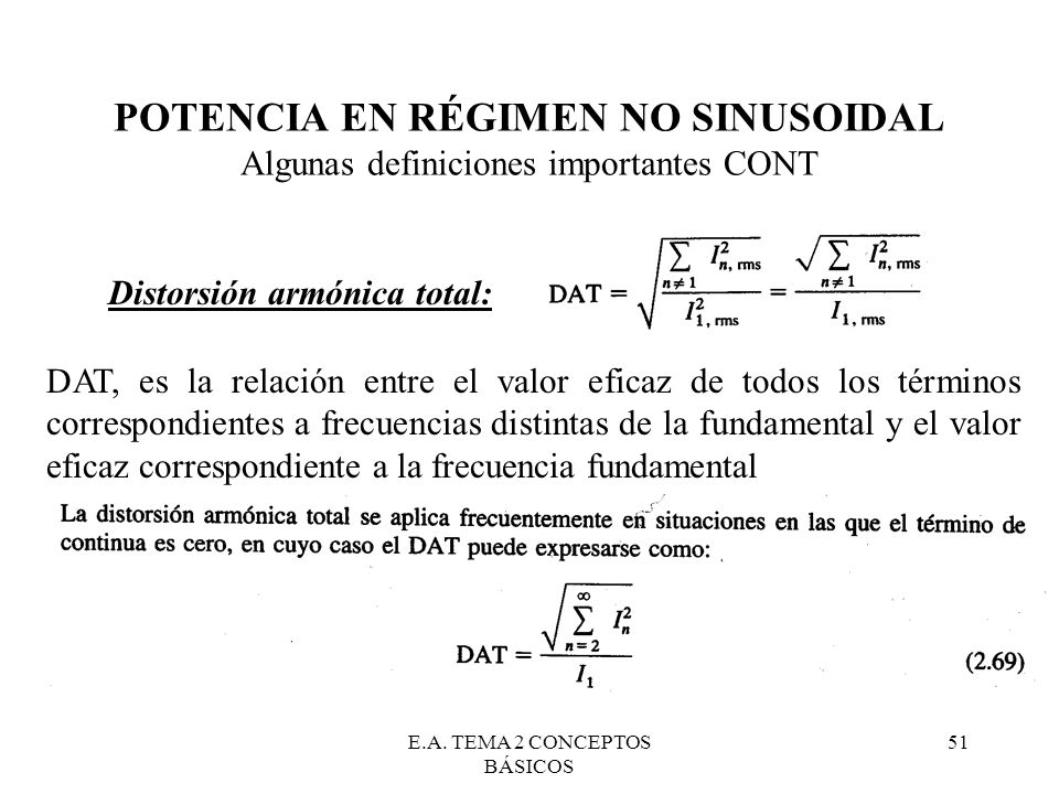 E.A. TEMA 2 CONCEPTOS BÁSICOS 51 POTENCIA EN RÉGIMEN NO SINUSOIDAL Algunas definiciones importantes CONT Distorsión armónica total: DAT, es la relació