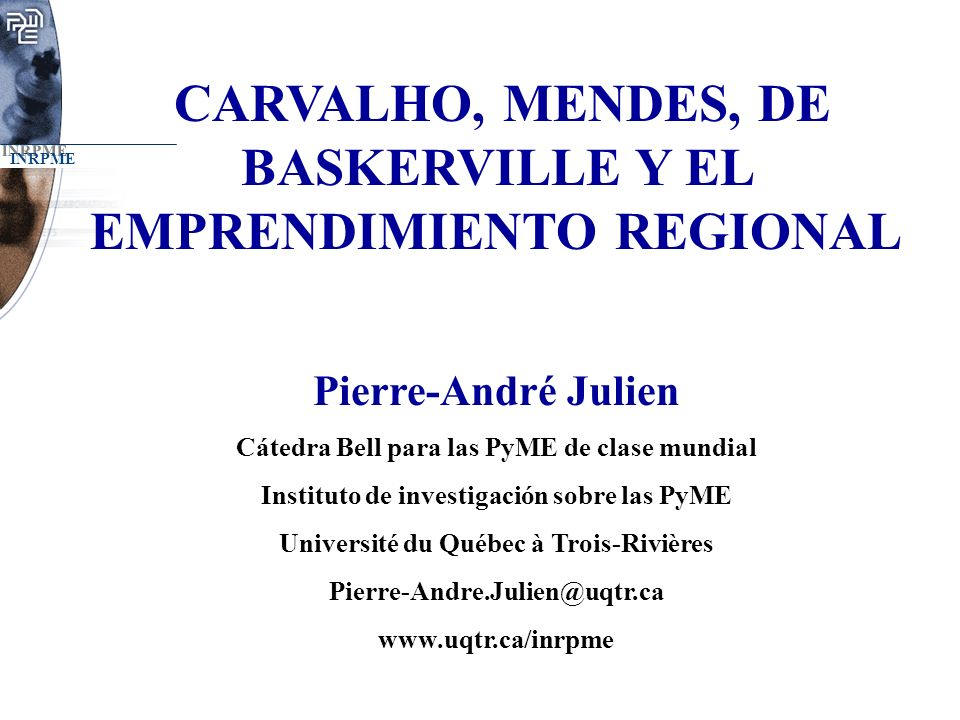 INRPME CARVALHO, MENDES, DE BASKERVILLE Y EL EMPRENDIMIENTO REGIONAL Pierre-André Julien Cátedra Bell para las PyME de clase mundial Instituto de inve
